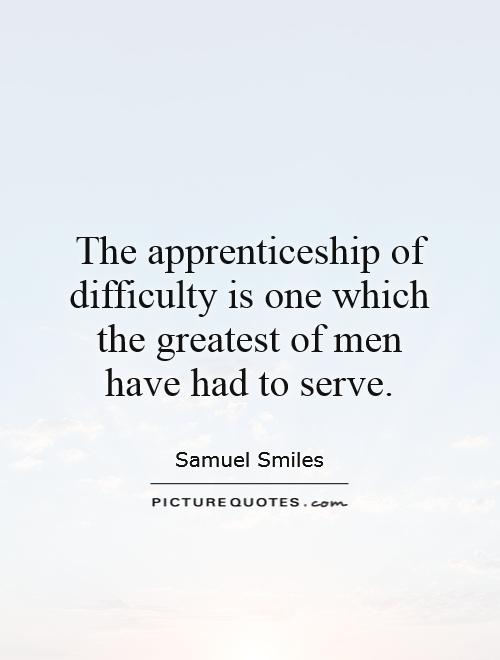 The apprenticeship of difficulty is one which the greatest of men have had to serve Picture Quote #1