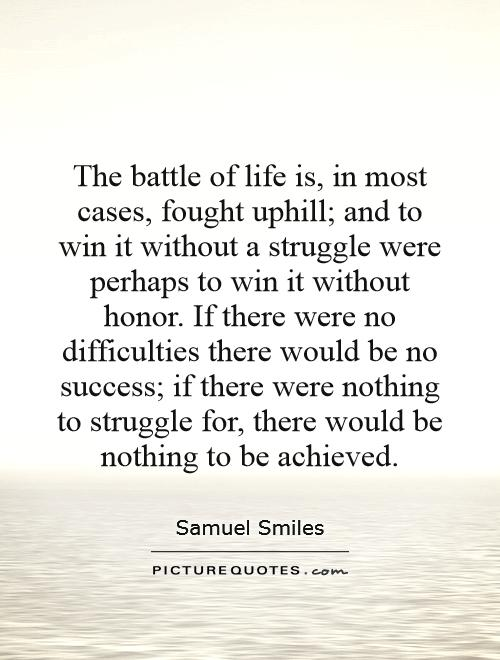 The battle of life is, in most cases, fought uphill; and to win it without a struggle were perhaps to win it without honor. If there were no difficulties there would be no success; if there were nothing to struggle for, there would be nothing to be achieved Picture Quote #1
