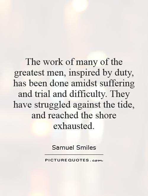The work of many of the greatest men, inspired by duty, has been done amidst suffering and trial and difficulty. They have struggled against the tide, and reached the shore exhausted Picture Quote #1