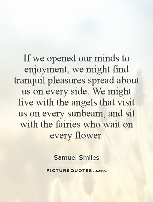 If we opened our minds to enjoyment, we might find tranquil pleasures spread about us on every side. We might live with the angels that visit us on every sunbeam, and sit with the fairies who wait on every flower Picture Quote #1