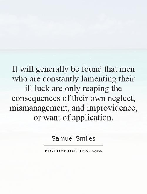 It will generally be found that men who are constantly lamenting their ill luck are only reaping the consequences of their own neglect, mismanagement, and improvidence, or want of application Picture Quote #1