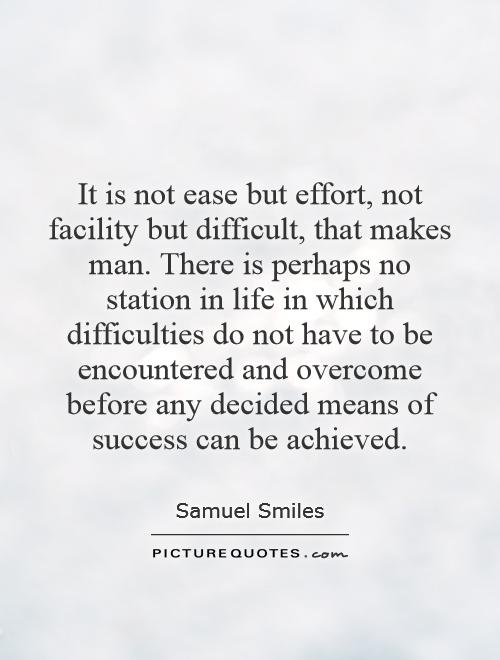 It is not ease but effort, not facility but difficult, that makes man. There is perhaps no station in life in which difficulties do not have to be encountered and overcome before any decided means of success can be achieved Picture Quote #1