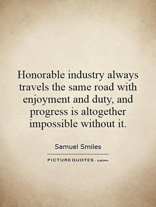 Honorable industry always travels the same road with enjoyment and duty, and progress is altogether impossible without it Picture Quote #1
