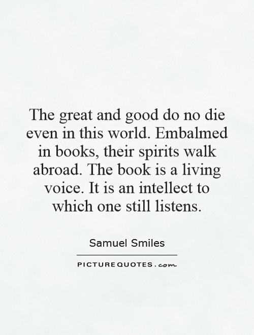 The great and good do no die even in this world. Embalmed in books, their spirits walk abroad. The book is a living voice. It is an intellect to which one still listens Picture Quote #1