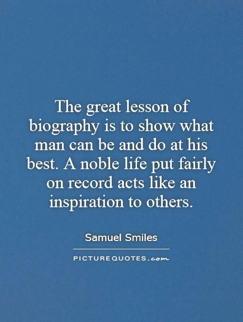 The great lesson of biography is to show what man can be and do at his best. A noble life put fairly on record acts like an inspiration to others Picture Quote #1
