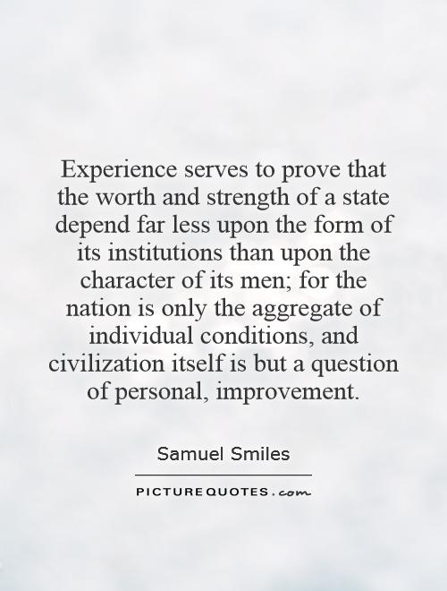 Experience serves to prove that the worth and strength of a state depend far less upon the form of its institutions than upon the character of its men; for the nation is only the aggregate of individual conditions, and civilization itself is but a question of personal, improvement Picture Quote #1