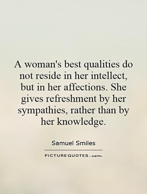 A woman's best qualities do not reside in her intellect, but in her affections. She gives refreshment by her sympathies, rather than by her knowledge Picture Quote #1