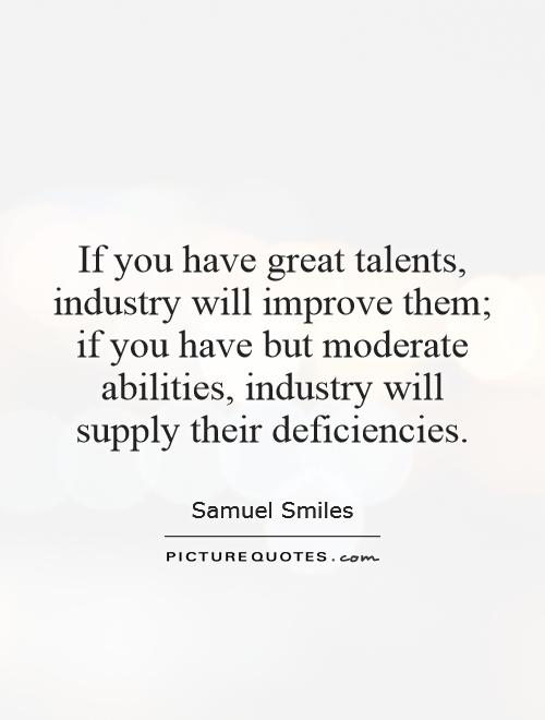 If you have great talents, industry will improve them; if you have but moderate abilities, industry will supply their deficiencies Picture Quote #1