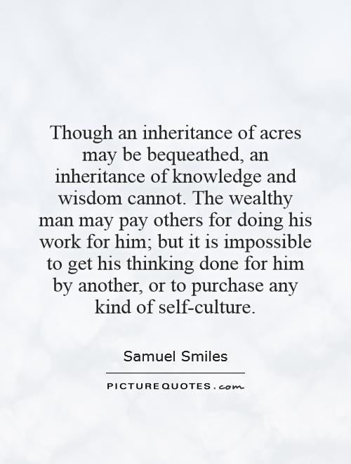 Though an inheritance of acres may be bequeathed, an inheritance of knowledge and wisdom cannot. The wealthy man may pay others for doing his work for him; but it is impossible to get his thinking done for him by another, or to purchase any kind of self-culture Picture Quote #1