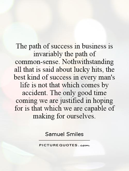 The path of success in business is invariably the path of common-sense. Nothwithstanding all that is said about lucky hits, the best kind of success in every man's life is not that which comes by accident. The only good time coming we are justified in hoping for is that which we are capable of making for ourselves Picture Quote #1