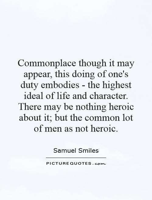 Commonplace though it may appear, this doing of one's duty embodies - the highest ideal of life and character. There may be nothing heroic about it; but the common lot of men as not heroic Picture Quote #1