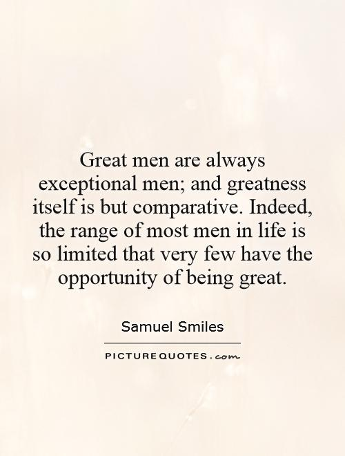 Great men are always exceptional men; and greatness itself is but comparative. Indeed, the range of most men in life is so limited that very few have the opportunity of being great Picture Quote #1