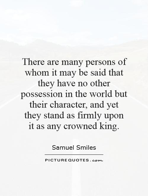 There are many persons of whom it may be said that they have no other possession in the world but their character, and yet they stand as firmly upon it as any crowned king Picture Quote #1