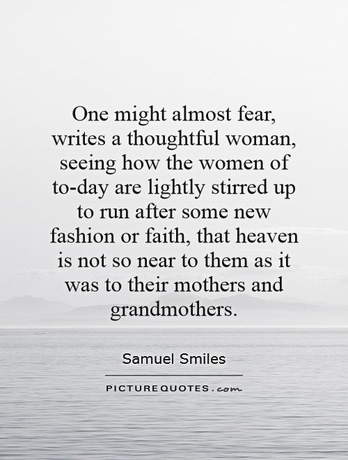 One might almost fear, writes a thoughtful woman, seeing how the women of to-day are lightly stirred up to run after some new fashion or faith, that heaven is not so near to them as it was to their mothers and grandmothers Picture Quote #1