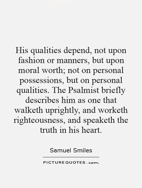 His qualities depend, not upon fashion or manners, but upon moral worth; not on personal possessions, but on personal qualities. The Psalmist briefly describes him as one that walketh uprightly, and worketh righteousness, and speaketh the truth in his heart Picture Quote #1