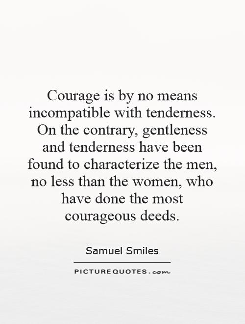 Courage is by no means incompatible with tenderness. On the contrary, gentleness and tenderness have been found to characterize the men, no less than the women, who have done the most courageous deeds Picture Quote #1