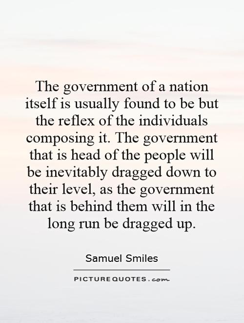 The government of a nation itself is usually found to be but the reflex of the individuals composing it. The government that is head of the people will be inevitably dragged down to their level, as the government that is behind them will in the long run be dragged up Picture Quote #1