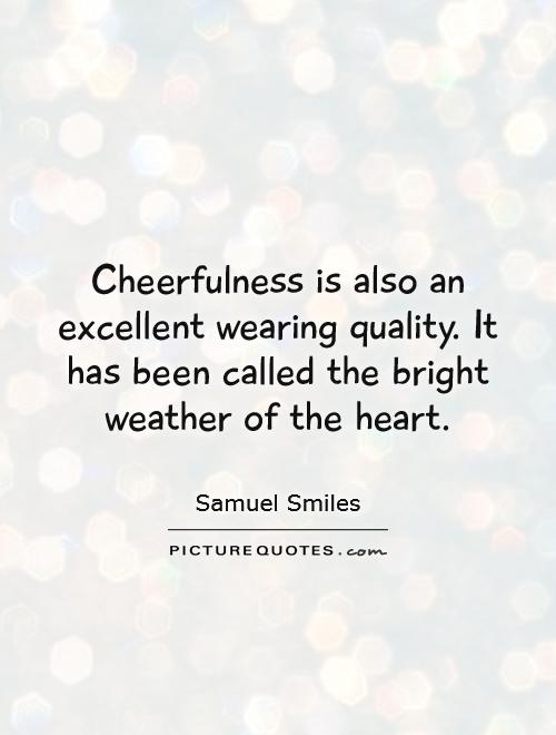 Cheerfulness is also an excellent wearing quality. It has been called the bright weather of the heart Picture Quote #1