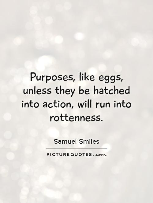 Purposes, like eggs, unless they be hatched into action, will run into rottenness Picture Quote #1