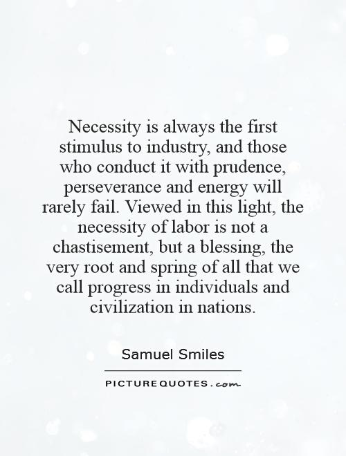Necessity is always the first stimulus to industry, and those who conduct it with prudence, perseverance and energy will rarely fail. Viewed in this light, the necessity of labor is not a chastisement, but a blessing, the very root and spring of all that we call progress in individuals and civilization in nations Picture Quote #1