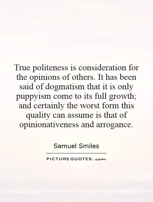 True politeness is consideration for the opinions of others. It has been said of dogmatism that it is only puppyism come to its full growth; and certainly the worst form this quality can assume is that of opinionativeness and arrogance Picture Quote #1