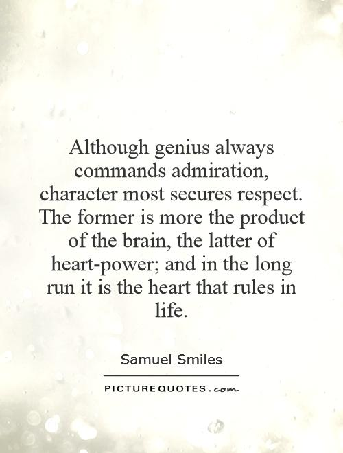 Although genius always commands admiration, character most secures respect. The former is more the product of the brain, the latter of heart-power; and in the long run it is the heart that rules in life Picture Quote #1