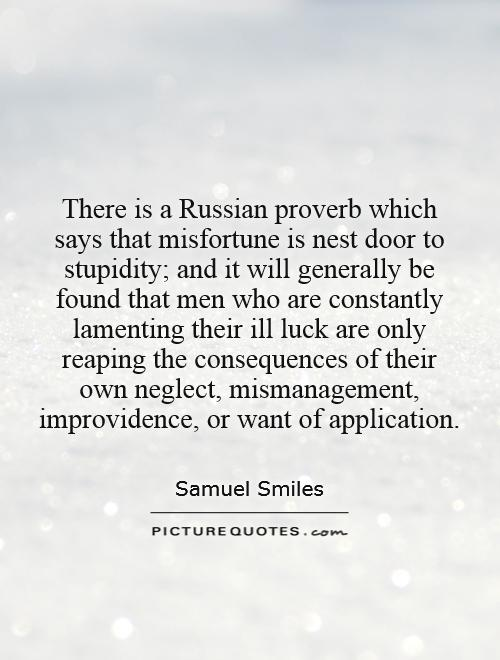 There is a Russian proverb which says that misfortune is nest door to stupidity; and it will generally be found that men who are constantly lamenting their ill luck are only reaping the consequences of their own neglect, mismanagement, improvidence, or want of application Picture Quote #1