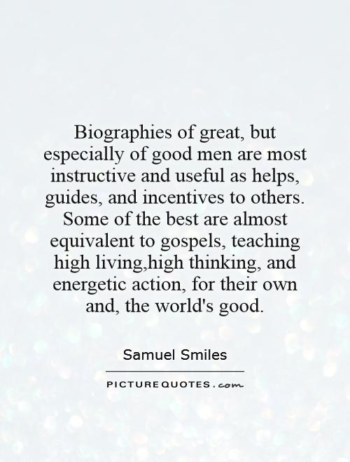 Biographies of great, but especially of good men are most instructive and useful as helps, guides, and incentives to others. Some of the best are almost equivalent to gospels, teaching high living,high thinking, and energetic action, for their own and, the world's good Picture Quote #1