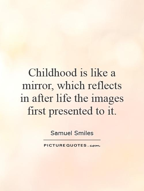 childhood is like a mirror which reflects in after life the