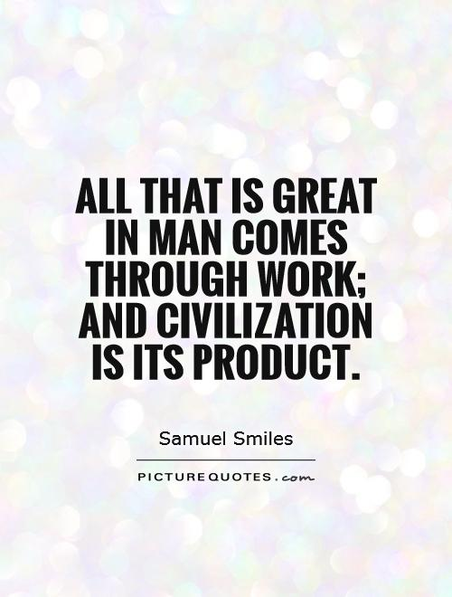 All that is great in man comes through work; and civilization is its product Picture Quote #1