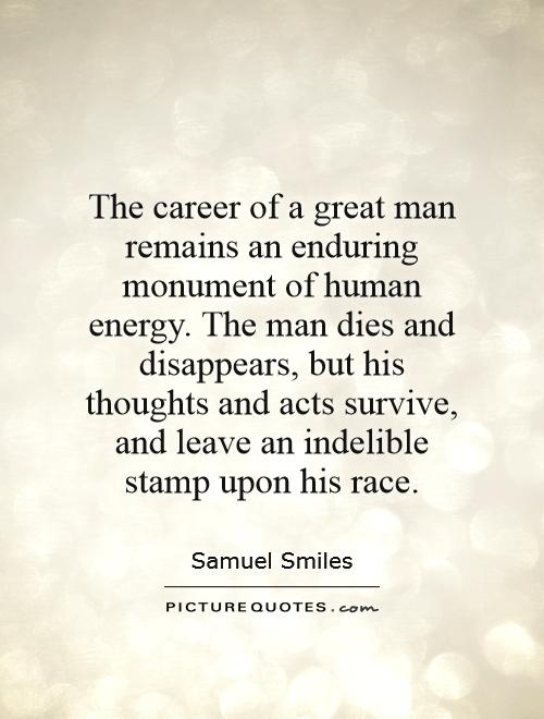 The career of a great man remains an enduring monument of human energy. The man dies and disappears, but his thoughts and acts survive, and leave an indelible stamp upon his race Picture Quote #1