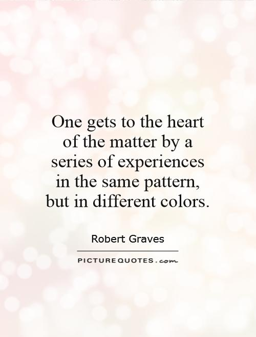 One gets to the heart of the matter by a series of experiences in the same pattern, but in different colors Picture Quote #1