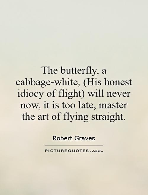 The butterfly, a cabbage-white, (His honest idiocy of flight) will never now, it is too late, master the art of flying straight Picture Quote #1