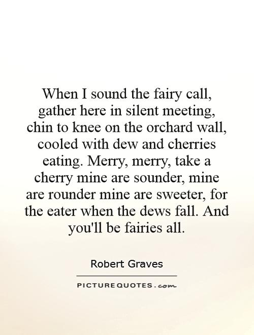 When I sound the fairy call, gather here in silent meeting, chin to knee on the orchard wall, cooled with dew and cherries eating. Merry, merry, take a cherry mine are sounder, mine are rounder mine are sweeter, for the eater when the dews fall. And you'll be fairies all Picture Quote #1
