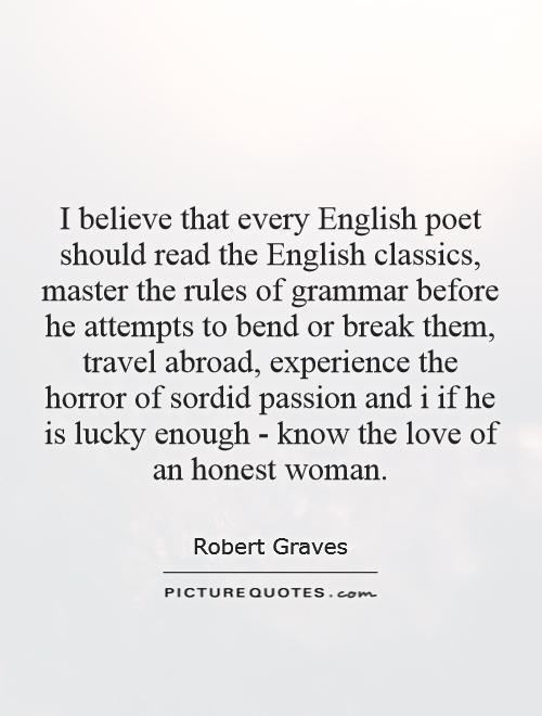 I believe that every English poet should read the English classics, master the rules of grammar before he attempts to bend or break them, travel abroad, experience the horror of sordid passion and i if he is lucky enough - know the love of an honest woman Picture Quote #1
