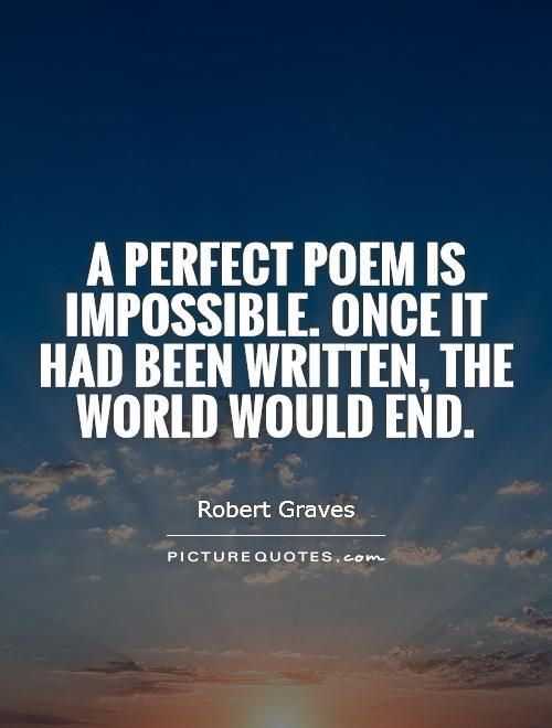 A perfect poem is impossible. Once it had been written, the world would end Picture Quote #1