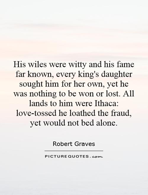 His wiles were witty and his fame far known, every king's daughter sought him for her own, yet he was nothing to be won or lost. All lands to him were Ithaca: love-tossed he loathed the fraud, yet would not bed alone Picture Quote #1