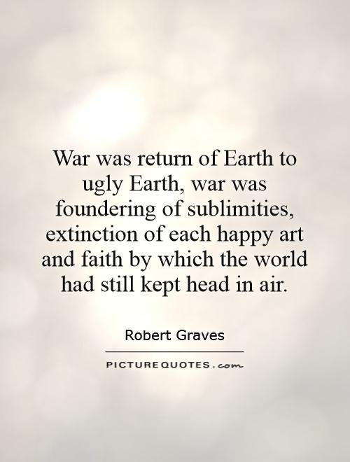 War was return of Earth to ugly Earth, war was foundering of sublimities, extinction of each happy art and faith by which the world had still kept head in air Picture Quote #1