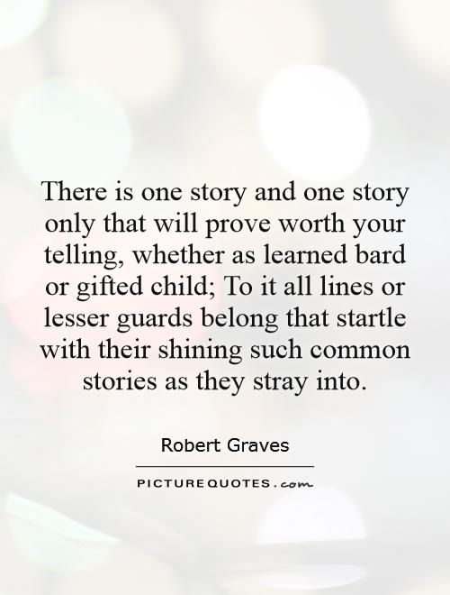 There is one story and one story only that will prove worth your telling, whether as learned bard or gifted child; To it all lines or lesser guards belong that startle with their shining such common stories as they stray into Picture Quote #1