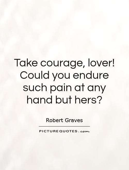 Take courage, lover! Could you endure such pain at any hand but hers? Picture Quote #1