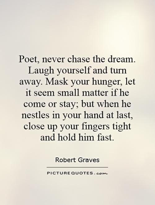 Poet, never chase the dream. Laugh yourself and turn away. Mask your hunger, let it seem small matter if he come or stay; but when he nestles in your hand at last, close up your fingers tight and hold him fast Picture Quote #1