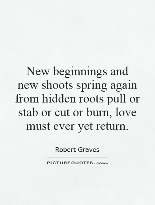 New beginnings and new shoots spring again from hidden roots pull or stab or cut or burn, love must ever yet return Picture Quote #1