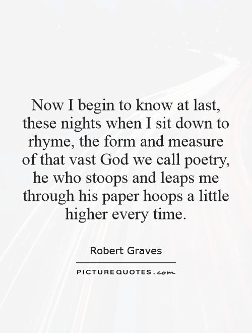 Now I begin to know at last, these nights when I sit down to rhyme, the form and measure of that vast God we call poetry, he who stoops and leaps me through his paper hoops a little higher every time Picture Quote #1