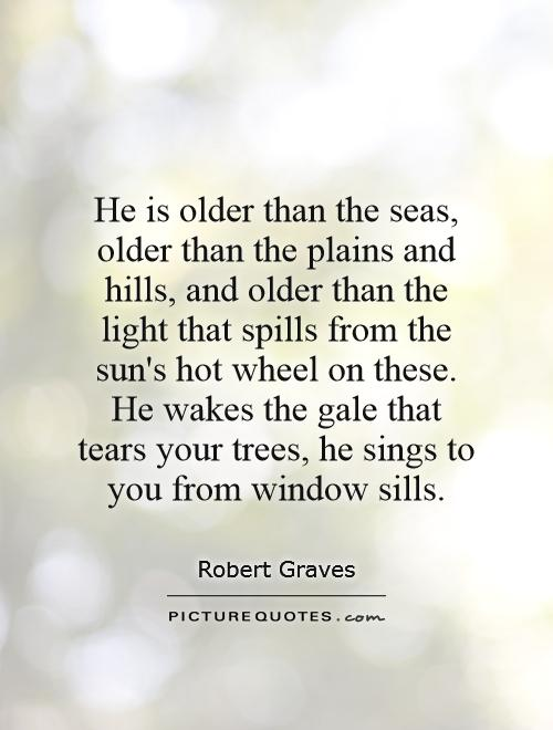 He is older than the seas, older than the plains and hills, and older than the light that spills from the sun's hot wheel on these. He wakes the gale that tears your trees, he sings to you from window sills Picture Quote #1