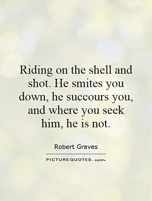 Riding on the shell and shot. He smites you down, he succours you, and where you seek him, he is not Picture Quote #1