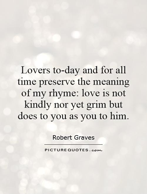 Lovers to-day and for all time preserve the meaning of my rhyme: love is not kindly nor yet grim but does to you as you to him Picture Quote #1