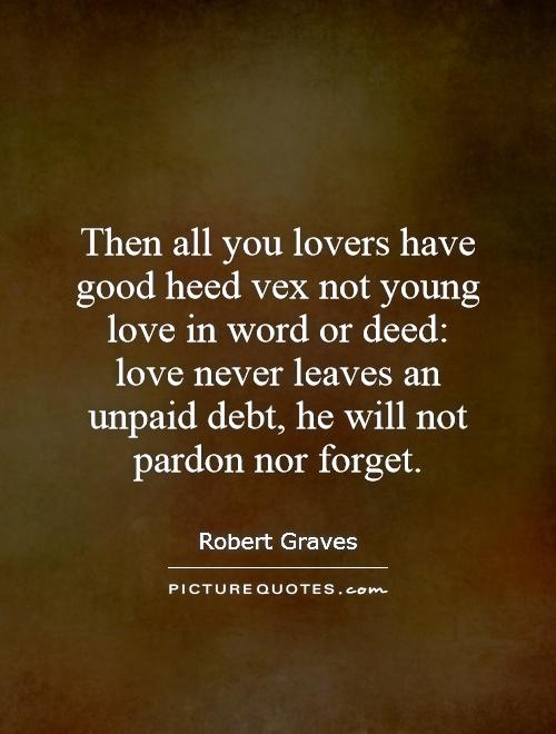 Then all you lovers have good heed vex not young love in word or deed: love never leaves an unpaid debt, he will not pardon nor forget Picture Quote #1