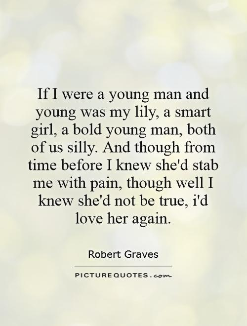 If I were a young man and young was my lily, a smart girl, a bold young man, both of us silly. And though from time before I knew she'd stab me with pain, though well I knew she'd not be true, i'd love her again Picture Quote #1