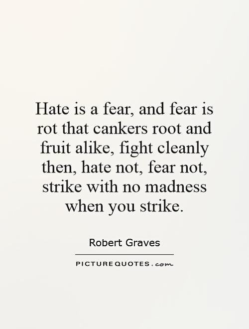 Hate is a fear, and fear is rot that cankers root and fruit alike, fight cleanly then, hate not, fear not, strike with no madness when you strike Picture Quote #1