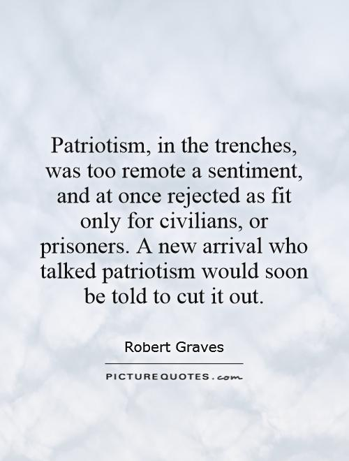 Patriotism, in the trenches, was too remote a sentiment, and at once rejected as fit only for civilians, or prisoners. A new arrival who talked patriotism would soon be told to cut it out Picture Quote #1